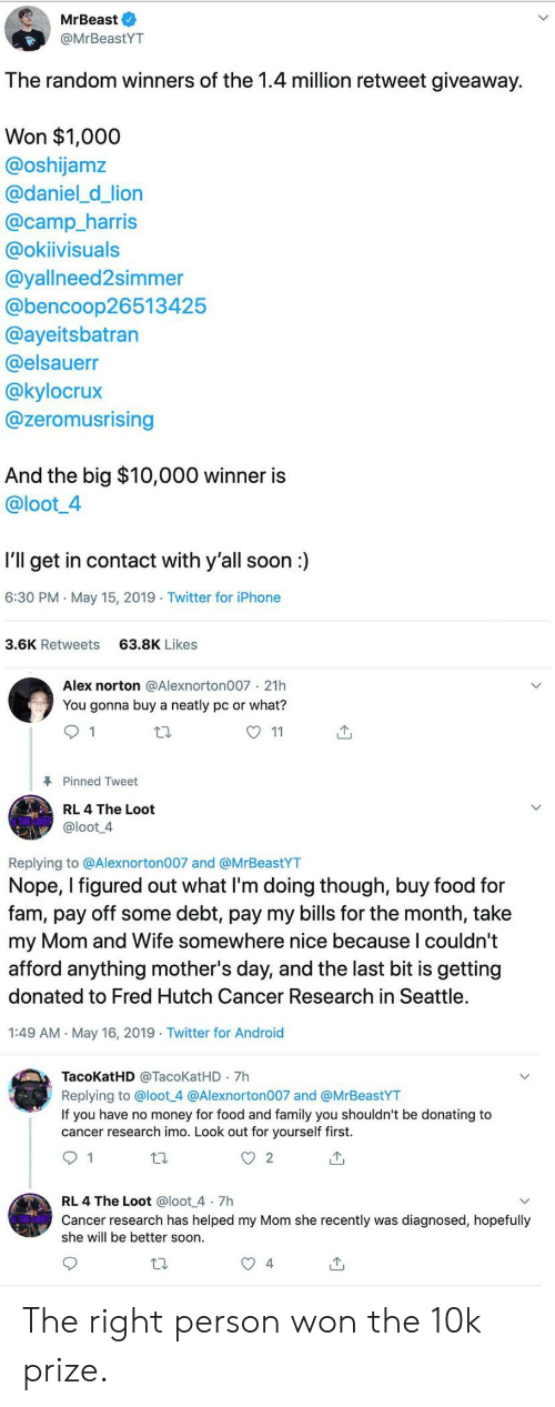 Android, Fam, and Family: MrBeast O  @MrBeastYT  The random winners of the 1.4 million retweet giveaway.  Won $1,000  @oshijamz  @daniel_d_lion  @camp_harris  @okiivisuals  @yallneed2simmer  @bencoop26513425  @ayeitsbatran  @elsauerr  @kylocrux  @zeromusrising  And the big $10,000 winner is  @loot4  I'll get in contact with y'all soon:  6:30 PM May 15, 2019 Twitter for iPhone  3.6K Retweets  63.8K Likes  Alex norton @Alexnorton007 21h  You gonna buy a neatly pc or what?  O 11  Pinned Tweet  RL 4 The Loot  @loot 4  Replying to @Alexnorton007 and @MrBeastYT  Nope, I figured out what Il'm doing though, buy food for  fam, pay off some debt, pay my bills for the month, take  my Mom and Wife somewhere nice because l couldn't  afford anything mother's day, and the last bit is getting  donated to Fred Hutch Cancer Research in Seattle  1:49 AM May 16, 2019 Twitter for Android  TacoKatHD @TacoKatHD 7h  Replying to @loot 4 @Alexnorton007 and @MrBeastYT  If you have no money for food and family you shouldn't be donating to  cancer research imo. Look out for yourself first.  RL 4 The Loot @loot 4 7h  Cancer research has helped my Mom she recently was diagnosed, hopefully  she will be better soon  4 The right person won the 10k prize.