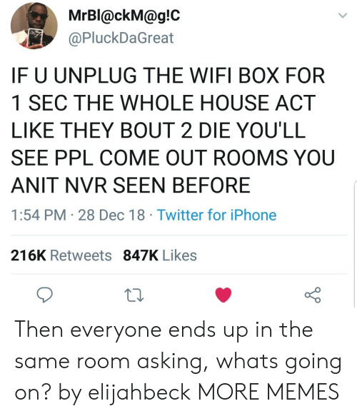 Dank, Iphone, and Memes: MrBl@ckM@g!C  @PluckDaGreat  IF U UNPLUG THE WIFI BOX FOR  1 SEC THE WHOLE HOUSE ACT  LIKE THEY BOUT 2 DIE YOU'LL  SEE PPL COME OUT ROOMS YOU  ANIT NVR SEEN BEFORE  1:54 PM 28 Dec 18 Twitter for iPhone  216K Retweets 847K Likes Then everyone ends up in the same room asking, whats going on? by elijahbeck MORE MEMES