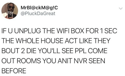 House, Wifi, and Sec: MrBl@ckM@g!C  @PluckDaGreat  IFU UNPLUG THE WIFI BOX FOR 1 SEC  THE WHOLE HOUSE ACT LIKE THEY  BOUT 2 DIE YOU'LL SEE PPL COME  OUT ROOMS YOU ANIT NVR SEEN  BEFORE