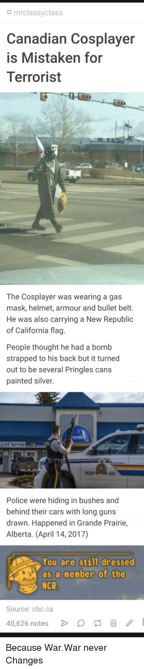 Cars, Guns, and Police: mrclassyclass  anadian Cosplayer  is Mistaken for  Terrorist  The Cosplayer was wearing a gas  mask, helmet, armour and bullet belt.  He was also carrying a New Republic  of California flag  People thought he had a bomb  strapped to his back but it turned  out to be several Pringles cans  painted silver.  UM TATTOO  RCMP  GRC  Police were hiding in bushes and  behind their cars with long guns  drawn. Happened in Grande Prairie,  Alberta. (April 14, 2017)  You are still dressed  as a member of the  Source: cbc.ca  40,626 notes Because War.War never Changes