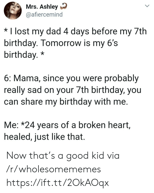 Birthday, Dad, and Lost: Mrs. Ashley  @afiercemind  * I lost my dad 4 days before my 7th  birthday. Tomorrow is my 6's  birthday.*  6: Mama, since you were probably  really sad on your 7th birthday, you  can share my birthday with me.  Me: *24 years of a broken heart,  healed, just like that. Now that's a good kid via /r/wholesomememes https://ift.tt/2OkAOqx