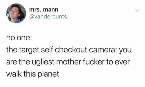 Target, Camera, and Mother: mrs. mann  @vandercunts  no one:  the target self checkout camera: you  are the ugliest mother fucker to ever  walk this planet