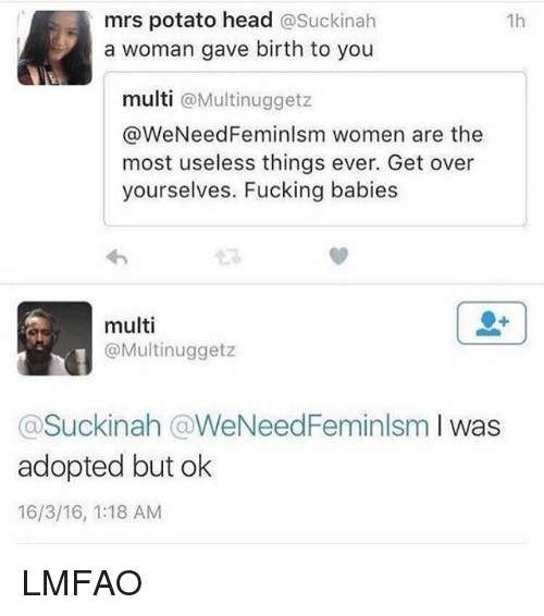 Potatoing: mrs potato head  asuckinah  1h  a woman gave birth to you  multi  a Multi nuggetz  @We Need Feminlsm women are the  most useless things ever. Get over  yourselves. Fucking babies  multi  @Multi nugget z  Suckinah (aWeNeedFeminlsm  I was  adopted but ok  16/3/16, 1:18 AM LMFAO