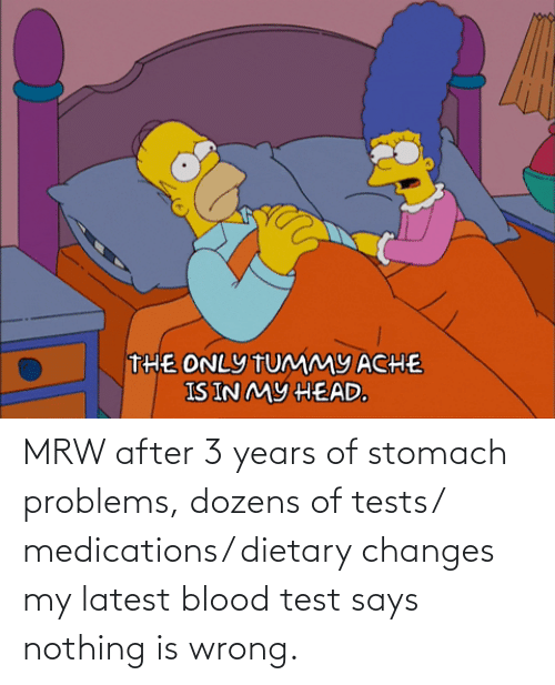 Says Nothing: MRW after 3 years of stomach problems, dozens of tests/ medications/ dietary changes my latest blood test says nothing is wrong.
