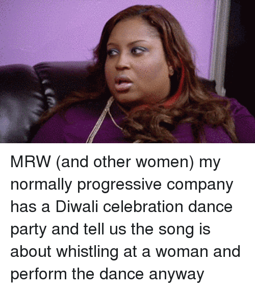 Mrw, Party, and Progressive: MRW (and other women) my normally progressive company has a Diwali celebration dance party and tell us the song is about whistling at a woman and perform the dance anyway