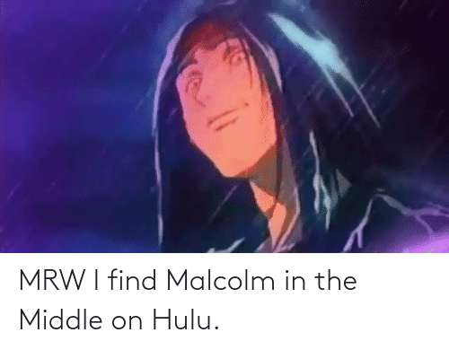 malcolm: MRW I find Malcolm in the Middle on Hulu.