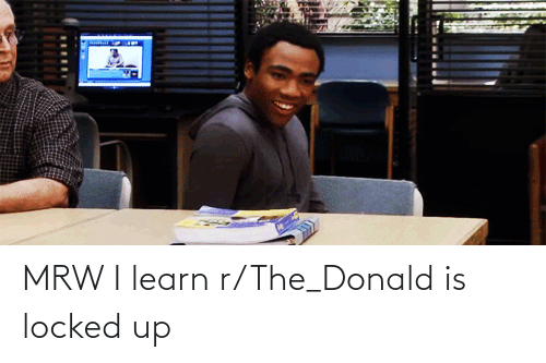 The Donald: MRW I learn r/The_Donald is locked up