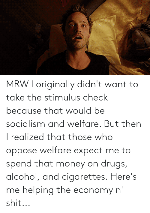 Alcohol: MRW I originally didn't want to take the stimulus check because that would be socialism and welfare. But then I realized that those who oppose welfare expect me to spend that money on drugs, alcohol, and cigarettes. Here's me helping the economy n' shit...
