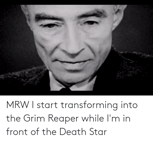 grim: MRW I start transforming into the Grim Reaper while I'm in front of the Death Star