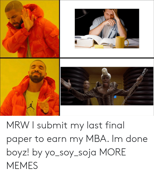 mba: MRW I submit my last final paper to earn my MBA. Im done boyz! by yo_soy_soja MORE MEMES