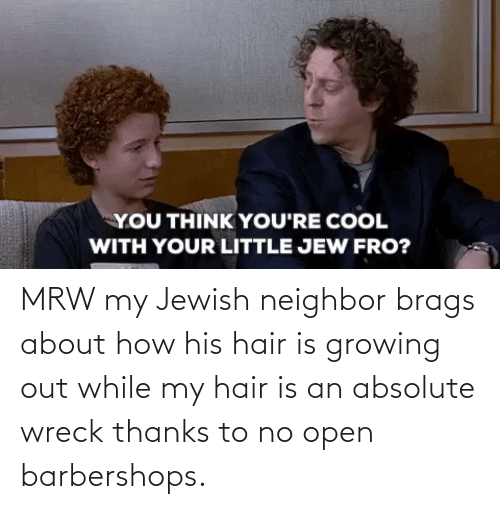 wreck: MRW my Jewish neighbor brags about how his hair is growing out while my hair is an absolute wreck thanks to no open barbershops.