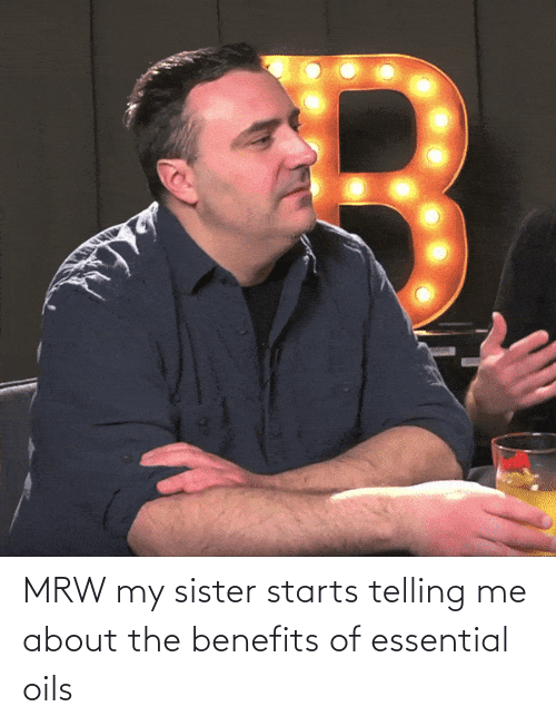 Telling: MRW my sister starts telling me about the benefits of essential oils