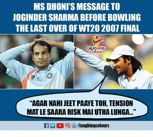 """jeet: MS DHONI'S MESSAGE TO  JOGINDER SHARMA BEFORE BOWLING  THE LAST OVER OF WT20 2007 FINAL  LAUGHING  Colours  """"AGAR NAHI JEET PAAYE TOH, TENSION  MAT LE SAARA RISK MAI UTHA LUNGA..."""