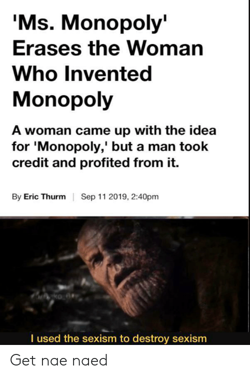 Monopoly, Dank Memes, and Idea: 'Ms. Monopoly  Erases the Woman  Who Invented  Monopoly  A woman came up with the idea  for 'Monopoly,' but a man took  credit and profited from it.  By Eric Thurm  Sep 11 2019, 2:40pm  I used the sexism to destroy sexism Get nae naed