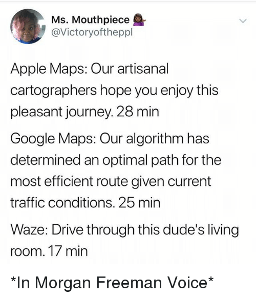 optimal: Ms. Mouthpiece  @Victoryoftheppl  Apple Maps: Our artisanal  cartographers hope you enjoy this  pleasant journey. 28 min  Google Maps: Our algorithm has  determined an optimal path for the  most efficient route given current  traffic conditions. 25 min  Waze: Drive through this dude's living  room. T/ min *In Morgan Freeman Voice*