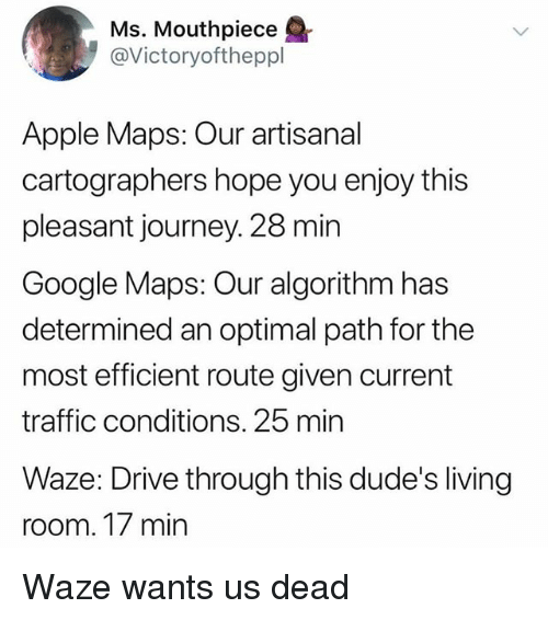 optimal: Ms. Mouthpiece  @Victoryoftheppl  Apple Maps: Our artisanal  cartographers hope you enjoy this  pleasant journey. 28 min  Google Maps: Our algorithm has  determined an optimal path for the  most efficient route given current  traffic conditions. 25 min  Waze: Drive through this dude's living  room. 17 min Waze wants us dead