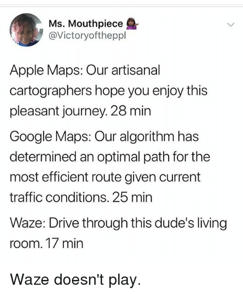 optimal: Ms. Mouthpiece  @Victoryoftheppl  Apple Maps: Our artisanal  cartographers hope you enjoy this  pleasant journey. 28 min  Google Maps: Our algorithm has  determined an optimal path for the  most efficient route given current  traffic conditions. 25 min  Waze: Drive through this dude's living  room. 17 min Waze doesn't play.