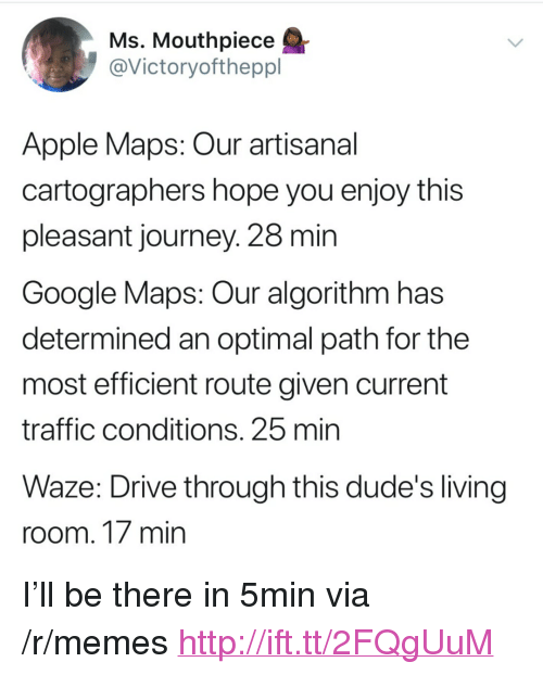 """optimal: Ms. Mouthpiece  @Victoryoftheppl  Apple Maps: Our artisanal  cartographers hope you enjoy this  pleasant journey. 28 min  Google Maps: Our algorithm has  determined an optimal path for the  most efficient route given current  traffic conditions. 25 mirn  Waze: Drive through this dude's living  room. 17 min <p>I&rsquo;ll be there in 5min via /r/memes <a href=""""http://ift.tt/2FQgUuM"""">http://ift.tt/2FQgUuM</a></p>"""