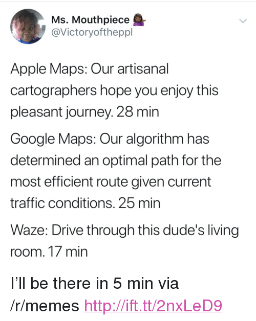 """optimal: Ms, Mouthpiece  @Victoryoftheppl  Apple Maps: Our artisanal  cartographers hope you enjoy this  pleasant journey. 28 min  Google Maps: Our algorithm has  determined an optimal path for the  most efficient route given current  traffic conditions. 25 min  Waze: Drive through this dude's living  room. 17 min <p>I&rsquo;ll be there in 5 min via /r/memes <a href=""""http://ift.tt/2nxLeD9"""">http://ift.tt/2nxLeD9</a></p>"""