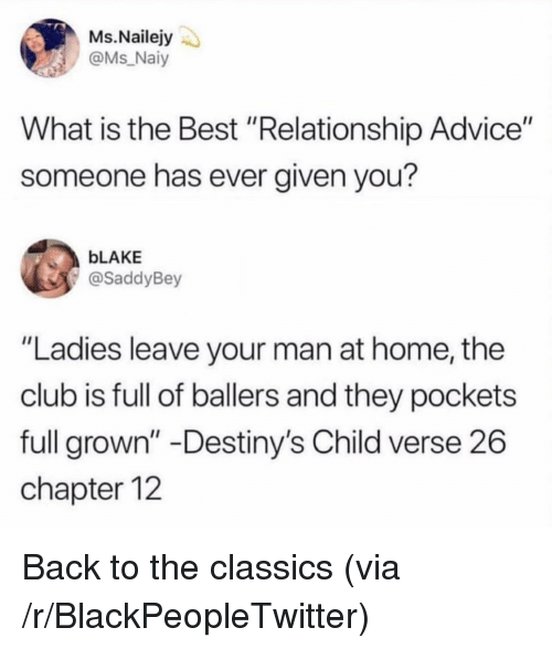 "Advice, Blackpeopletwitter, and Club: Ms.Nailejy  @Ms Naiy  What is the Best ""Relationship Advice""  someone has ever given you?  bLAKE  @SaddyBey  ""Ladies leave your man at home, the  club is full of ballers and they pockets  full grown"" -Destiny's Child verse 26  chapter 12 Back to the classics (via /r/BlackPeopleTwitter)"
