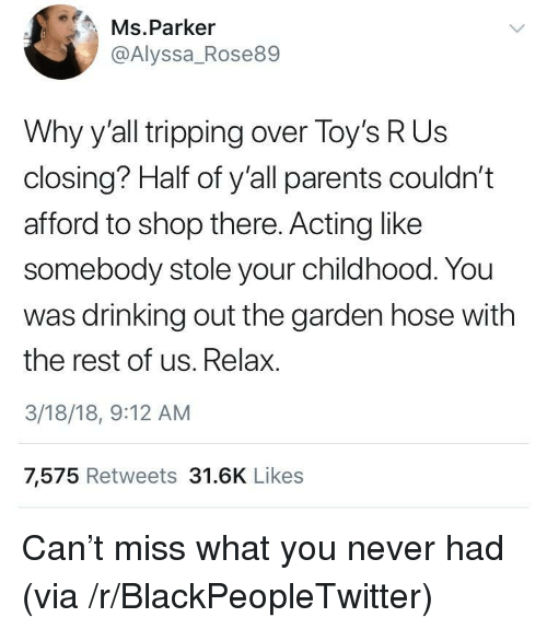 Blackpeopletwitter, Drinking, and Parents: Ms.Parker  @Alyssa_Rose89  Why y'all tripping over Toy's R Us  closing? Half of y'all parents couldn't  afford to shop there. Acting like  somebody stole your childhood. You  was drinking out the garden hose with  the rest of us. Relax.  3/18/18, 9:12 AM  7,575 Retweets 31.6K Likes <p>Can't miss what you never had (via /r/BlackPeopleTwitter)</p>