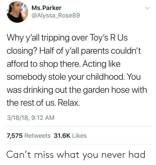 Drinking, Parents, and Toys R Us: Ms.Parker  @Alyssa_Rose89  Why y'all tripping over Toy's R Us  closing? Half of y'all parents couldn't  afford to shop there. Acting like  somebody stole your childhood. You  was drinking out the garden hose with  the rest of us. Relax.  3/18/18, 9:12 AM  7,575 Retweets 31.6K Likes Can't miss what you never had