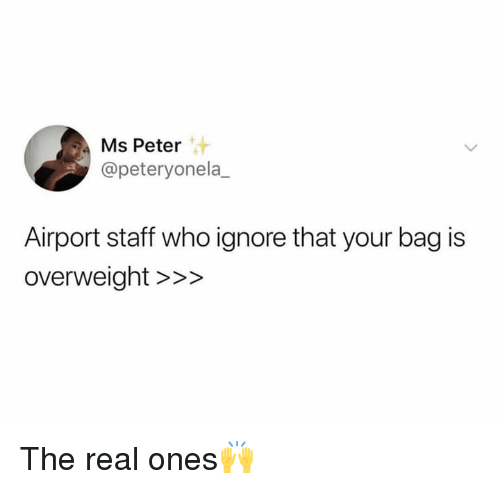 The Real, Hood, and Who: Ms Peter  @peteryonela  Airport staff who ignore that your bag is  overweight >>> The real ones🙌