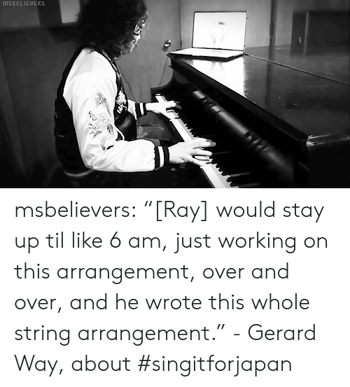 """stay up: MSEELIEUERS msbelievers:  """"[Ray] would stay up til like 6 am, just working on this arrangement, over and over, and he wrote this whole string arrangement."""" - Gerard Way, about #singitforjapan"""