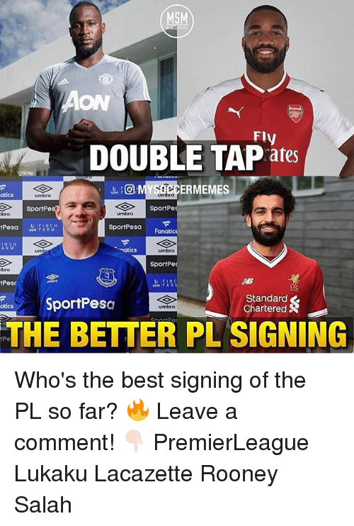 Memes, Best, and Fanatics: MSM  ON  Fly  DOUBLE TAP ates  ERMEMES  atics  umbro  umbro  SportPe  SportPe  bro  umbro  sportPesar  Fanatics  um  natic  SportPe  bro  tPese  U FINC  USM FAR  SportPesa  Standard  Chartered  umbro  THE BETTER PL SIGNING  iPe Who's the best signing of the PL so far? 🔥 Leave a comment! 👇🏻 PremierLeague Lukaku Lacazette Rooney Salah
