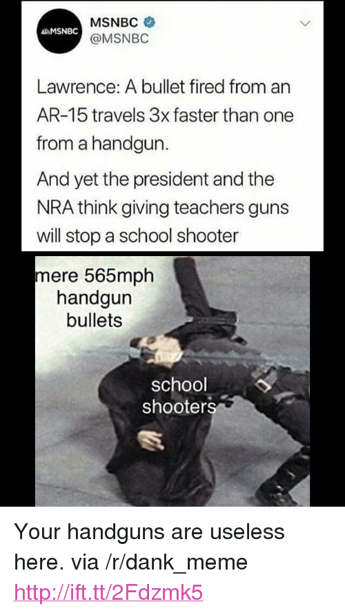 "Dank, Guns, and Meme: MSNBC  @MSNBO  MSNBC  Lawrence: A bullet fired from an  AR-15 travels 3x faster than one  from a handgun.  And yet the president and the  NRA think giving teachers guns  will stop a school shooter  mere 565mph  handgun  bullets  school  shooters <p>Your handguns are useless here. via /r/dank_meme <a href=""http://ift.tt/2Fdzmk5"">http://ift.tt/2Fdzmk5</a></p>"