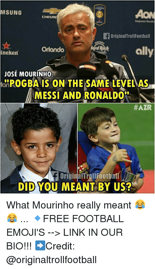 Football, Memes, and Ally: MSUNG  AON  OriginalTrolIFootball  ally  Orlando  ineken  JOSE MOURINHO:  anPOGBA IS ON THE SAE LEVELAS-  MESSI AND RONALDO  #AZR  OriginaltrollFootbatl  DID YOU MEANT BY US? What Mourinho really meant 😂😂 ... 🔹FREE FOOTBALL EMOJI'S --> LINK IN OUR BIO!!! ➡️Credit: @originaltrollfootball