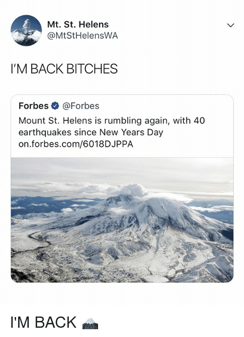 new years day: Mt. St. Helens  @MtStHelensWA  I'M BACK BITCHES  Forbes@Forbe:s  Mount St. Helens is rumbling again, with 40  earthquakes since New Years Day  on.forbes.com/6018DJPPA I'M BACK 🗻