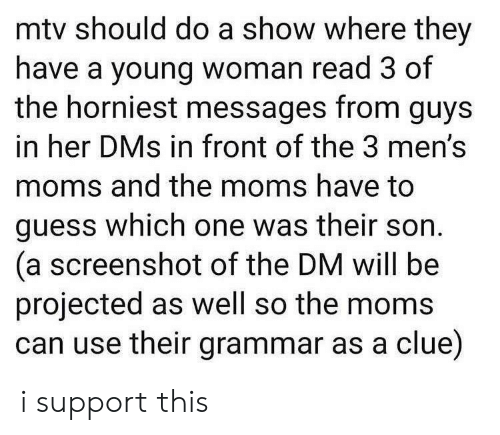 dms: mtv should do a show where they  have a young woman read 3 of  the horniest messages from guys  in her DMs in front of the 3 men's  moms and the moms have to  guess which one was their son  (a screenshot of the DM will be  projected as well so the moms  can use their grammar as a clue) i support this