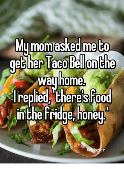 Honey, I Shrunk the Kids: Mu mom asked me to  gether Taco Bellon the  Way  home,  replied there Food  In the Fridge honey