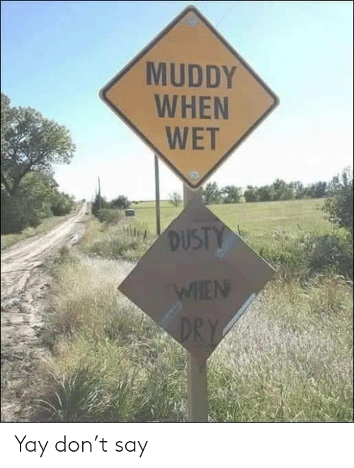 Wet, Don, and Dry: MUDDY  WHEN  WET  DUSTY  WHEN  DRY Yay don't say