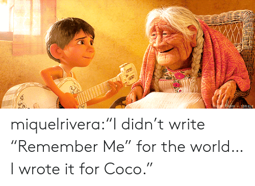 "CoCo: muELATUERB uma miquelrivera:""I didn't write ""Remember Me"" for the world… I wrote it for Coco."""