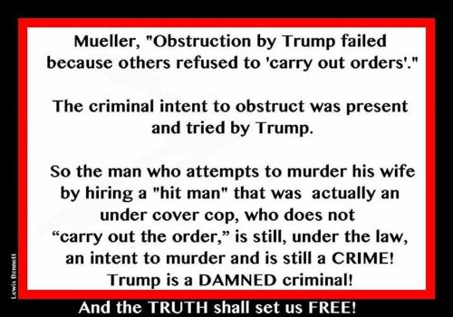 """Crime, Free, and Trump: Mueller, """"Obstruction by Trump failed  because others refused to 'carry out orders'.""""  The criminal intent to obstruct was present  and tried by Trump.  So the man who attempts to murder his wife  by hiring a """"hit man"""" that was actually an  under cover cop, who does not  """"carry out the order,"""" is still, under the law,  an intent to murder and is still a CRIME!  Trump is a DAMNED criminal!  03  And the TRUTH shall set us FREE!"""