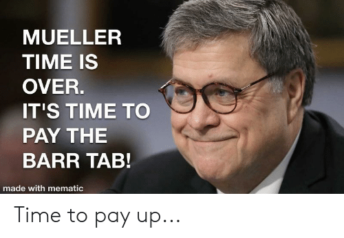 Time, Made, and It's Time: MUELLER  TIME IS  OVER.  IT'S TIME TO  PAY THE  BARR TAB!  made with mematic Time to pay up...