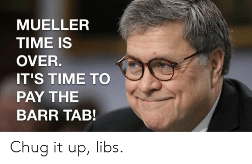 Politics, Time, and It's Time: MUELLER  TIME IS  OVER.  IT'S TIME TO  PAY THE  BARR TAB! Chug it up, libs.