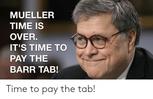 Politics, Time, and It's Time: MUELLER  TIME IS  OVER.  IT'S TIME TO  PAY THE  BARR TAB! Time to pay the tab!