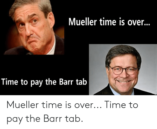 Time,  Tab, and  Barr: Mueller time is over...  Time to pay the Barr tab Mueller time is over... Time to pay the Barr tab.