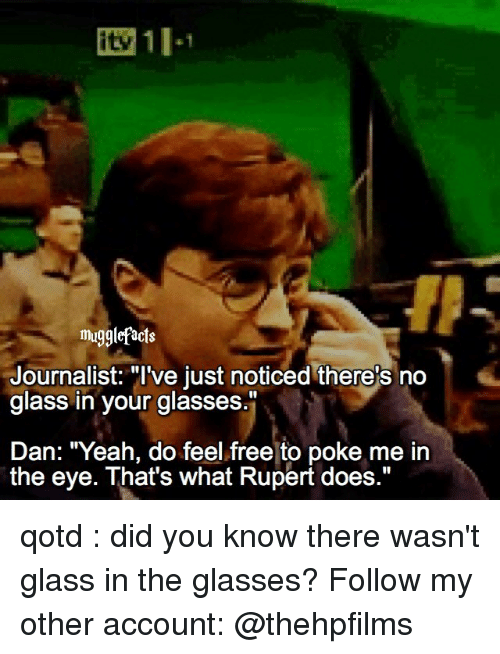 """Pokeing: mug9lefacts  Journalist: """"I've just noticed there's no  glass in your glasses.""""  Dan: """"Yeah, do feel free to poke me in  the eye. That's what Rupert does."""" qotd : did you know there wasn't glass in the glasses? Follow my other account: @thehpfilms"""