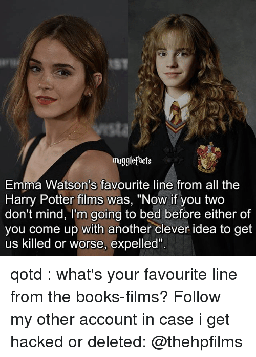 """expelled: mugglefacts  Emma Watson's favourite line from all the  Harry Potter films was, """"Now if you two  don't mind, I'm going to bed before either of  you come up with another clever idea to get  us killed or worse, expelled"""" qotd : what's your favourite line from the books-films? Follow my other account in case i get hacked or deleted: @thehpfilms"""