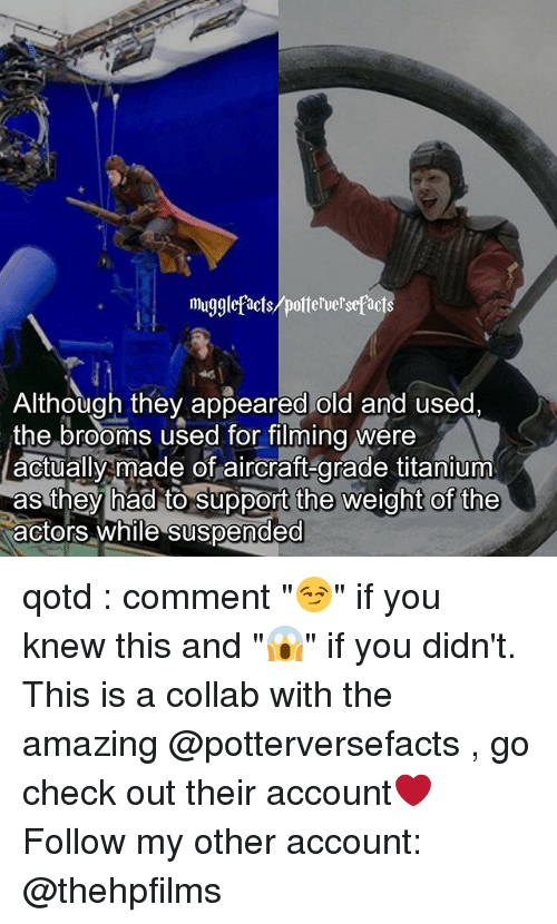 """Memes, Amazing, and Old: mugglefacts/poterve'sepacts  Although they appeared old and used,  the brooms used for filming were  actually made of aircraft-grade titanium  as they had to support the weight of the  actors while suspended qotd : comment """"😏"""" if you knew this and """"😱"""" if you didn't. This is a collab with the amazing @potterversefacts , go check out their account❤ Follow my other account: @thehpfilms"""