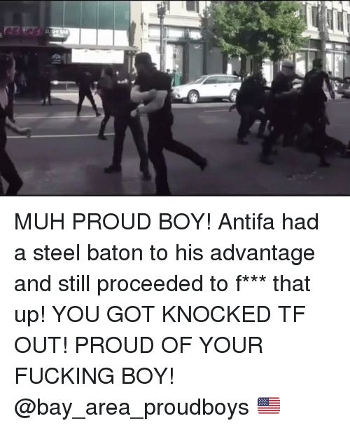 Bay Area: MUH PROUD BOY! Antifa had a steel baton to his advantage and still proceeded to f*** that up! YOU GOT KNOCKED TF OUT! PROUD OF YOUR FUCKING BOY! @bay_area_proudboys 🇺🇸