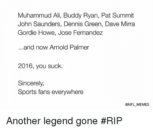 Suckes: Muhammud Ali, Buddy Ryan, Pat Summit  John Saunders, Dennis Green, Dave Mirra  Gordie Howe, Jose Fernandez  and now Arnold Palmer  2016, you suck.  Sincerely,  Sports fans everywhere  @NFL MEMES Another legend gone #RIP