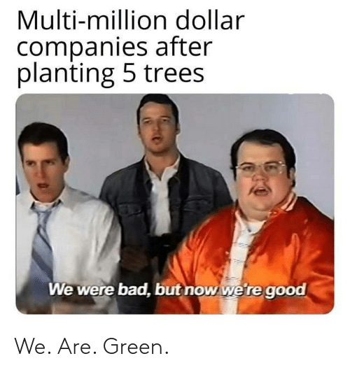 Trees: Multi-million dollar  companies after  planting 5 trees  We were bad, but now we're good We. Are. Green.