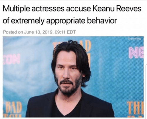 Bad, Keanu Reeves, and Edt: Multiple actresses accuse Keanu Reeves  of extremely appropriate behavior  Posted on June 13, 2019, 09:11 EDT  drgrayfang  NE  THE  BAD