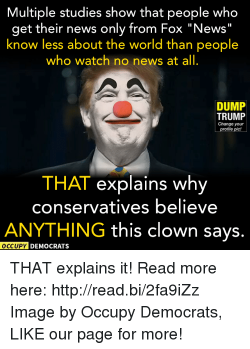 """Dump Trump: Multiple studies show that people who  get their news only from Fox """"News  know less about the world than people  who watch no news at all  DUMP  TRUMP  Change your  profile pic!  THAT explains why  conservatives believe  ANYTHING this clown says.  OCCUPY DEMOCRATS THAT explains it!  Read more here: http://read.bi/2fa9iZz Image by Occupy Democrats, LIKE our page for more!"""