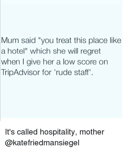 """hospitable: Mum said """"you treat this place like  a hotel"""" which she will regret  when I give her a low score on  TripAdvisor for rude staff It's called hospitality, mother @katefriedmansiegel"""